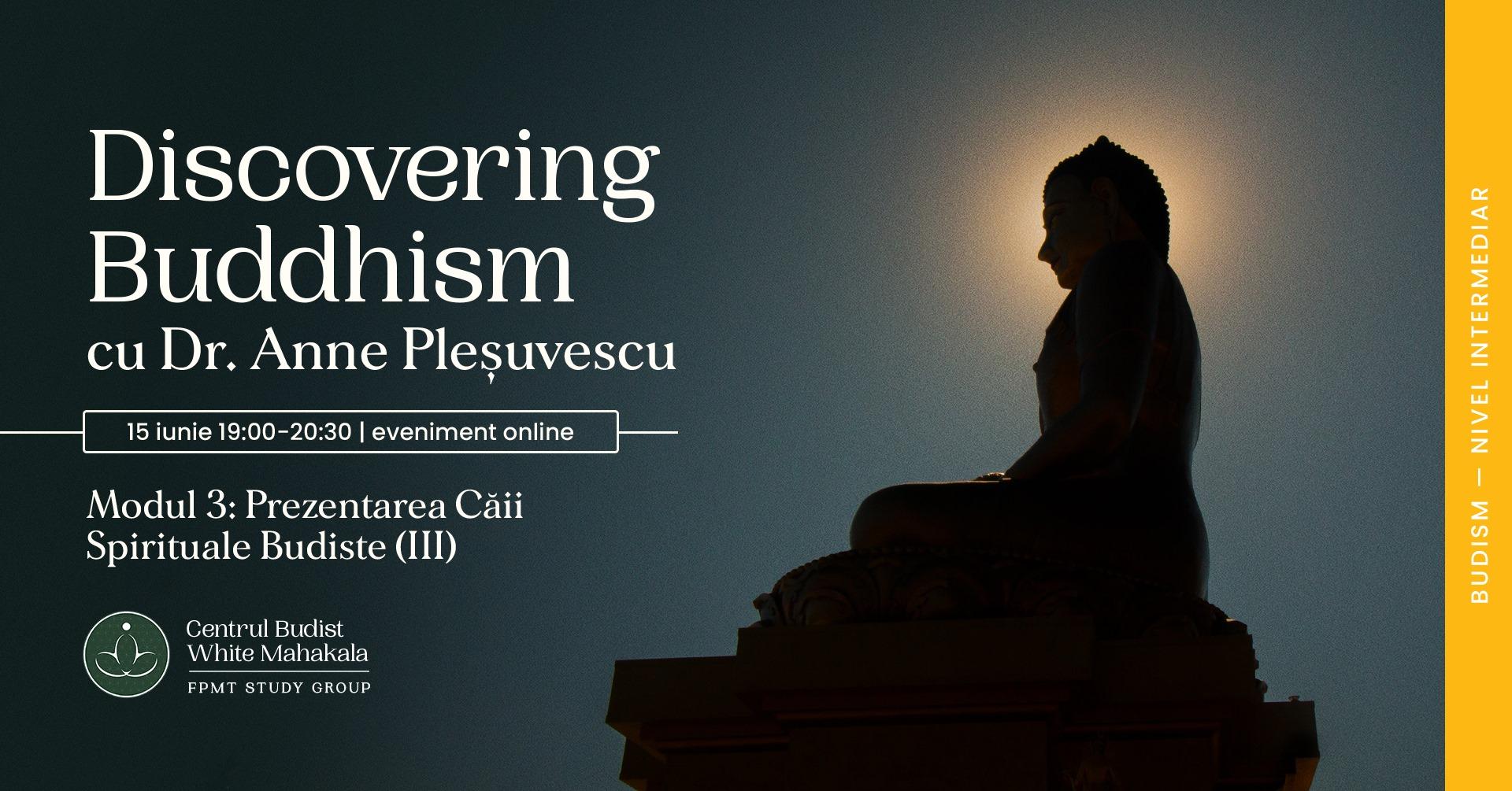DISCOVERING BUDDHISM. Modulul 3: Prezentarea Căii Spirituale Budiste (III)